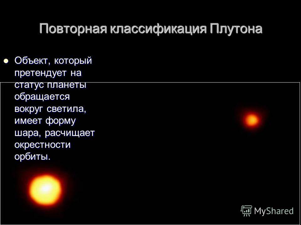 Повторная классификация Плутона Объект, который претендует на статус планеты обращается вокруг светила, имеет форму шара, расчищает окрестности орбиты. Объект, который претендует на статус планеты обращается вокруг светила, имеет форму шара, расчищае