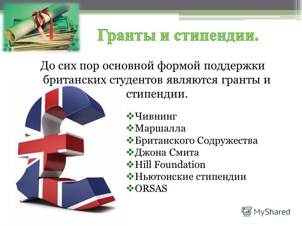 До сих пор основной формой поддержки британских студентов являются гранты и стипендии. Чивнинг Маршалла Британского Содружества Джона Смита Hill Foundation Ньютонские стипендии ORSAS
