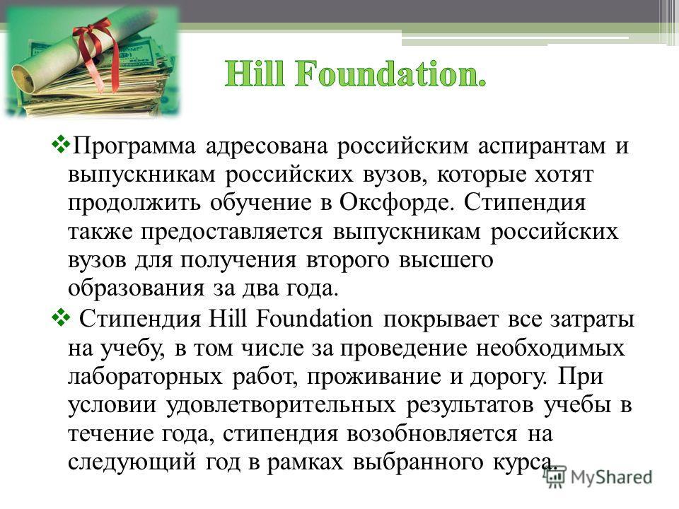 Программа адресована российским аспирантам и выпускникам российских вузов, которые хотят продолжить обучение в Оксфорде. Стипендия также предоставляется выпускникам российских вузов для получения второго высшего образования за два года. Стипендия Hil