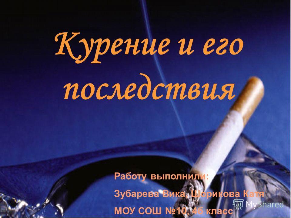 Курение и его последствия Работу выполнили: Зубарева Вика, Шорикова Катя МОУ СОШ 10, 4б класс