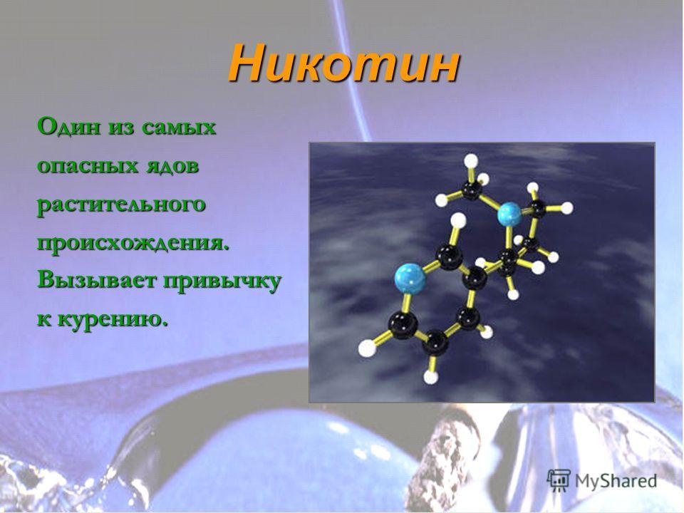 Никотин Один из самых опасных ядов растительногопроисхождения. Вызывает привычку к курению.
