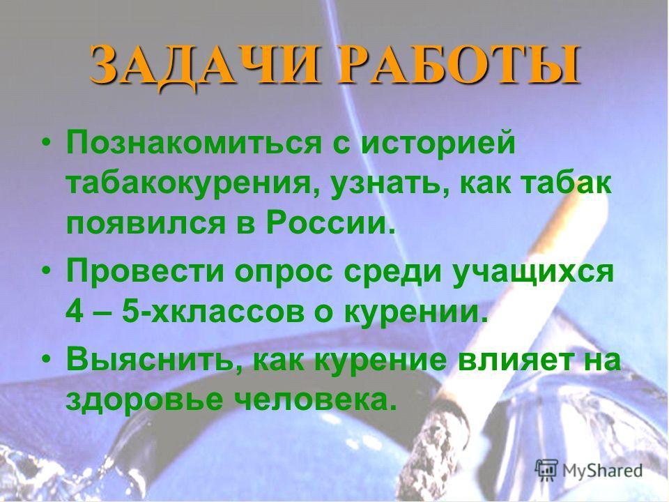 ЗАДАЧИ РАБОТЫ Познакомиться с историей табакокурения, узнать, как табак появился в России. Провести опрос среди учащихся 4 – 5-хклассов о курении. Выяснить, как курение влияет на здоровье человека.