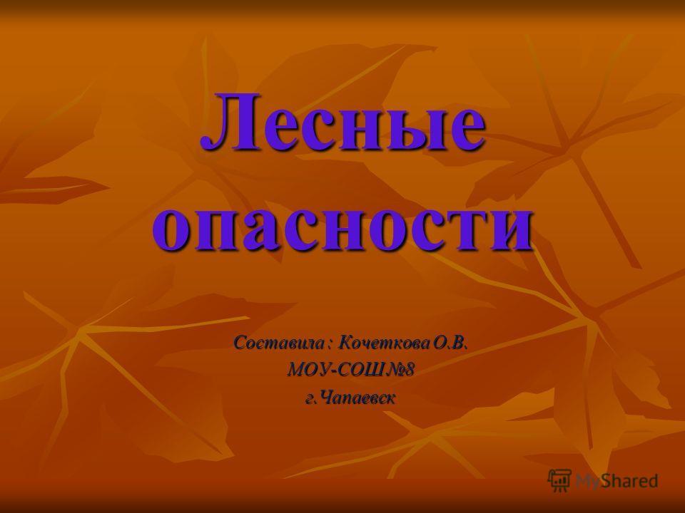 Лесные опасности Составила : Кочеткова О.В. МОУ-СОШ 8 г.Чапаевск