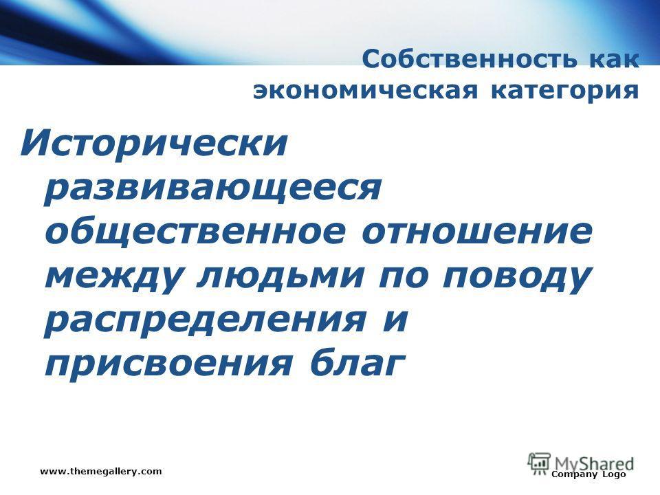 www.themegallery.com Company Logo Собственность как экономическая категория Исторически развивающееся общественное отношение между людьми по поводу распределения и присвоения благ