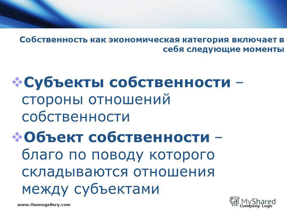 www.themegallery.com Company Logo Собственность как экономическая категория включает в себя следующие моменты Субъекты собственности – стороны отношений собственности Объект собственности – благо по поводу которого складываются отношения между субъек