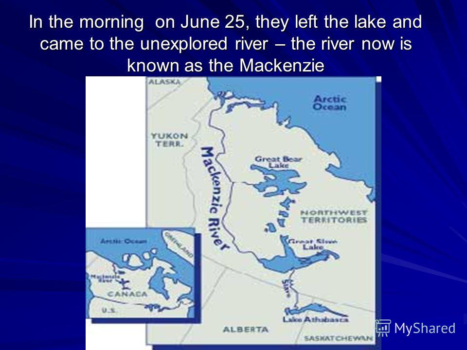 In the morning on June 25, they left the lake and came to the unexplored river – the river now is known as the Mackenzie