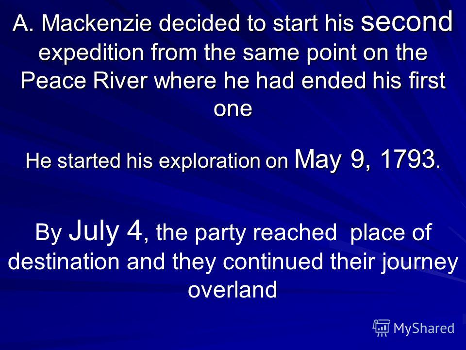 A. Mackenzie decided to start his second expedition from the same point on the Peace River where he had ended his first one He started his exploration on May 9, 1793. By July 4, the party reached place of destination and they continued their journey