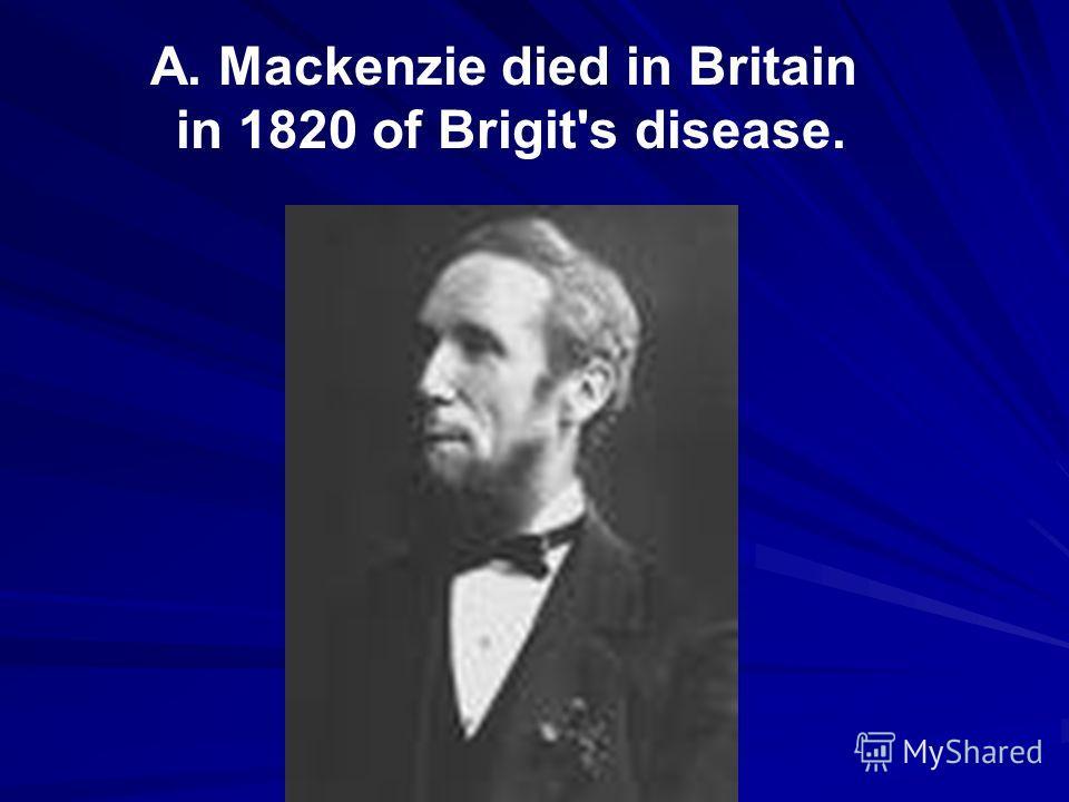 A. Mackenzie died in Britain in 1820 of Brigit's disease.