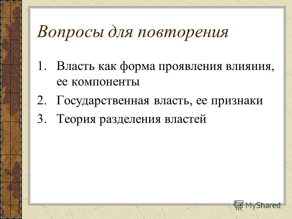 Вопросы для повторения 1.Власть как форма проявления влияния, ее компоненты 2.Государственная власть, ее признаки 3.Теория разделения властей
