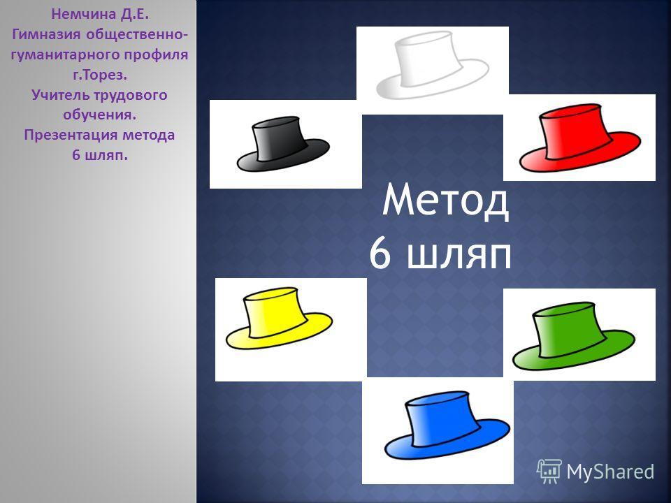 Метод 6 шляп Немчина Д.Е. Гимназия общественно- гуманитарного профиля г.Торез. Учитель трудового обучения. Презентация метода 6 шляп.