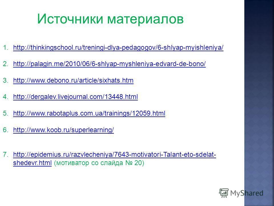 Источники материалов 1.http://thinkingschool.ru/treningi-dlya-pedagogov/6-shlyap-myishleniya/http://thinkingschool.ru/treningi-dlya-pedagogov/6-shlyap-myishleniya/ 2.http://palagin.me/2010/06/6-shlyap-myshleniya-edvard-de-bono/http://palagin.me/2010/
