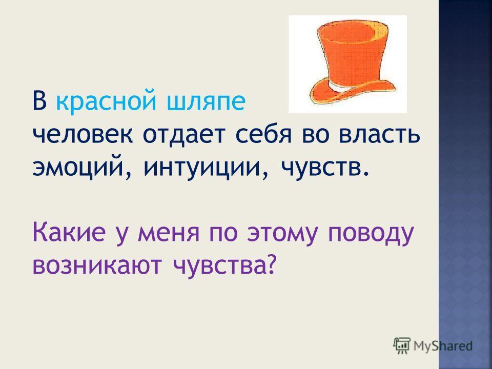 В красной шляпе человек отдает себя во власть эмоций, интуиции, чувств. Какие у меня по этому поводу возникают чувства?