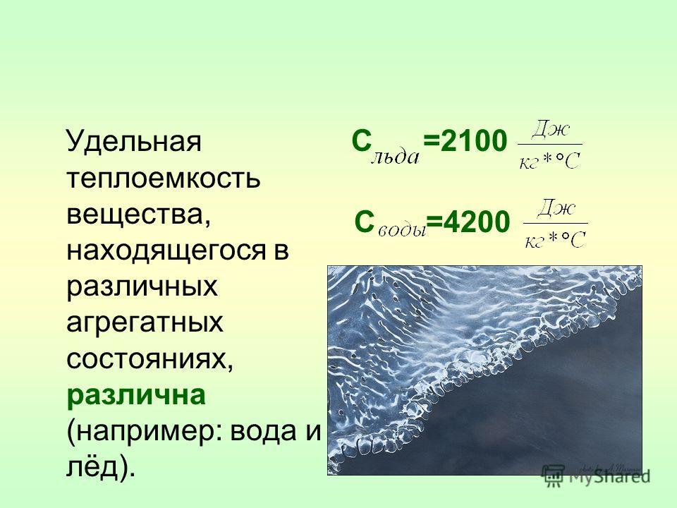 Удельная теплоемкость вещества, находящегося в различных агрегатных состояниях, различна (например: вода и лёд). С =2100 С =4200