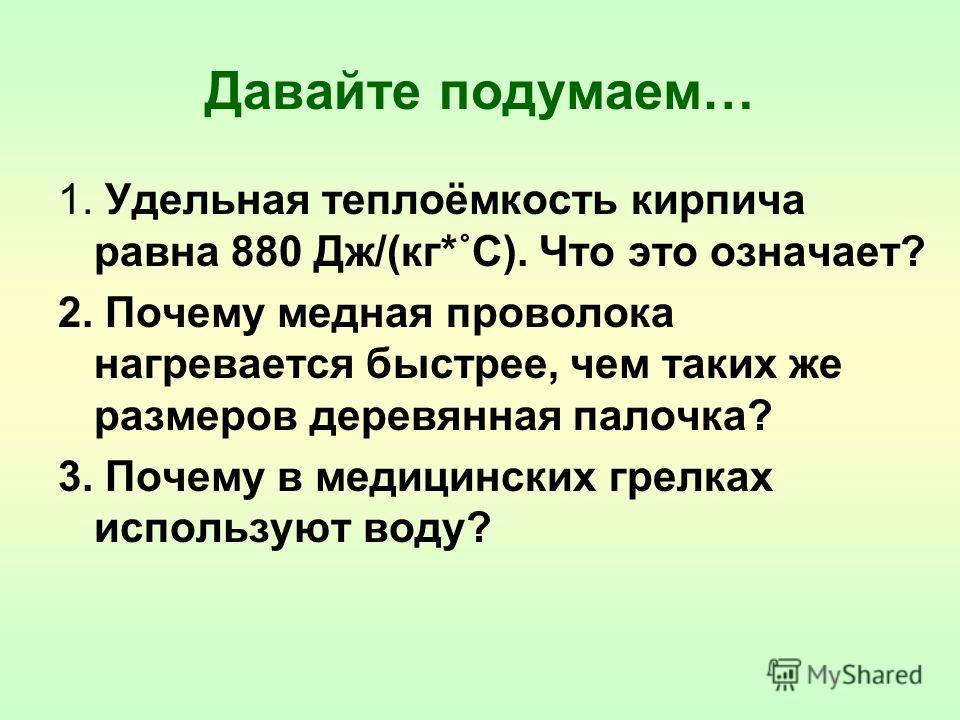 Давайте подумаем… 1. Удельная теплоёмкость кирпича равна 880 Дж/(кг*˚С). Что это означает? 2. Почему медная проволока нагревается быстрее, чем таких же размеров деревянная палочка? 3. Почему в медицинских грелках используют воду?