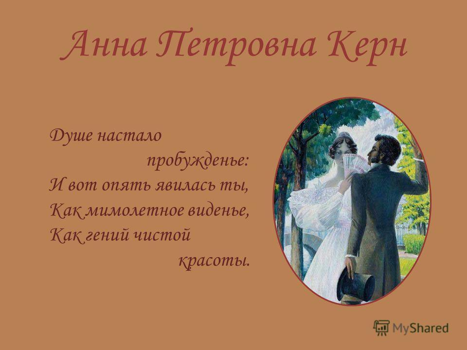 Анна Петровна Керн Душе настало пробужденье: И вот опять явилась ты, Как мимолетное виденье, Как гений чистой красоты.
