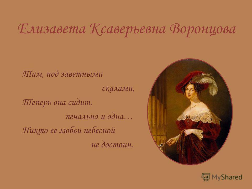 Елизавета Ксаверьевна Воронцова Там, под заветными скалами, Теперь она сидит, печальна и одна… Никто ее любви небесной не достоин.