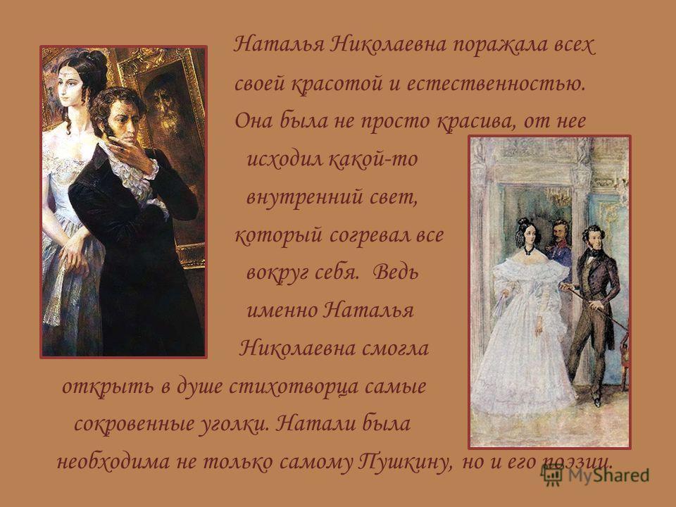 Наталья Николаевна поражала всех своей красотой и естественностью. Она была не просто красива, от нее исходил какой-то внутренний свет, который согревал все вокруг себя. Ведь именно Наталья Николаевна смогла открыть в душе стихотворца самые сокровенн