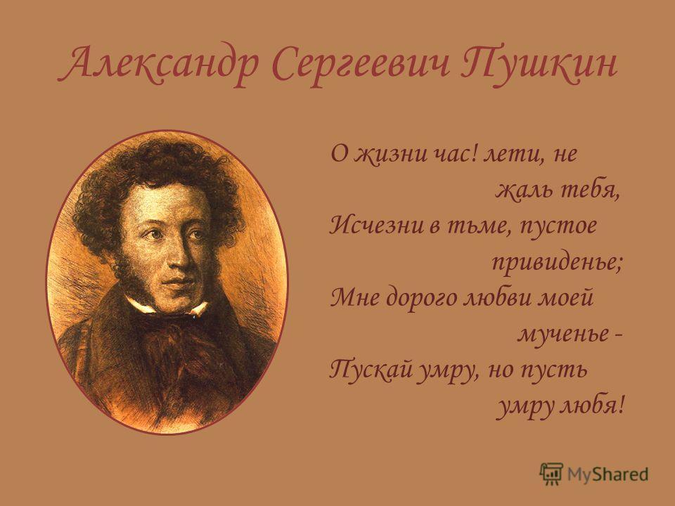 Александр Сергеевич Пушкин О жизни час! лети, не жаль тебя, Исчезни в тьме, пустое привиденье; Мне дорого любви моей мученье - Пускай умру, но пусть умру любя!