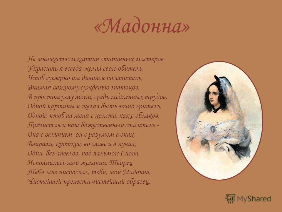 «Мадонна» Не множеством картин старинных мастеров Украсить я всегда желал свою обитель, Чтоб суеверно им дивился посетитель, Внимая важному сужденью знатоков. В простом углу моем, средь медленных трудов, Одной картины я желал быть вечно зритель, Одно