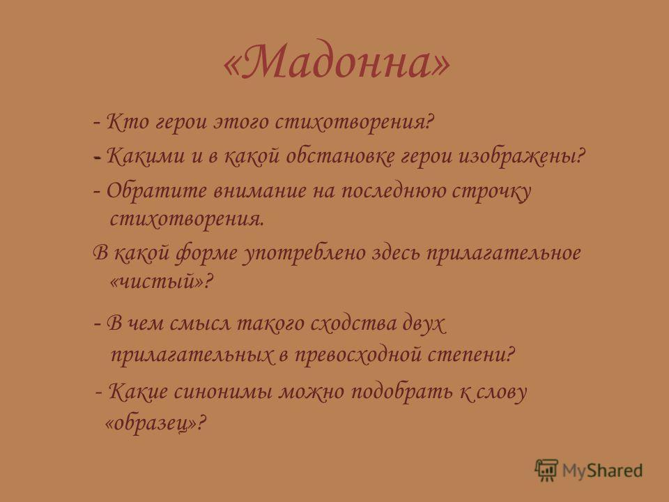 «Мадонна» - Кто герои этого стихотворения? - - Какими и в какой обстановке герои изображены? - Обратите внимание на последнюю строчку стихотворения. В какой форме употреблено здесь прилагательное «чистый»? - В чем смысл такого сходства двух прилагате