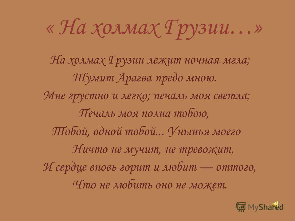 « На холмах Грузии…» На холмах Грузии лежит ночная мгла; Шумит Арагва предо мною. Мне грустно и легко; печаль моя светла; Печаль моя полна тобою, Тобой, одной тобой... Унынья моего Ничто не мучит, не тревожит, И сердце вновь горит и любит оттого, Что