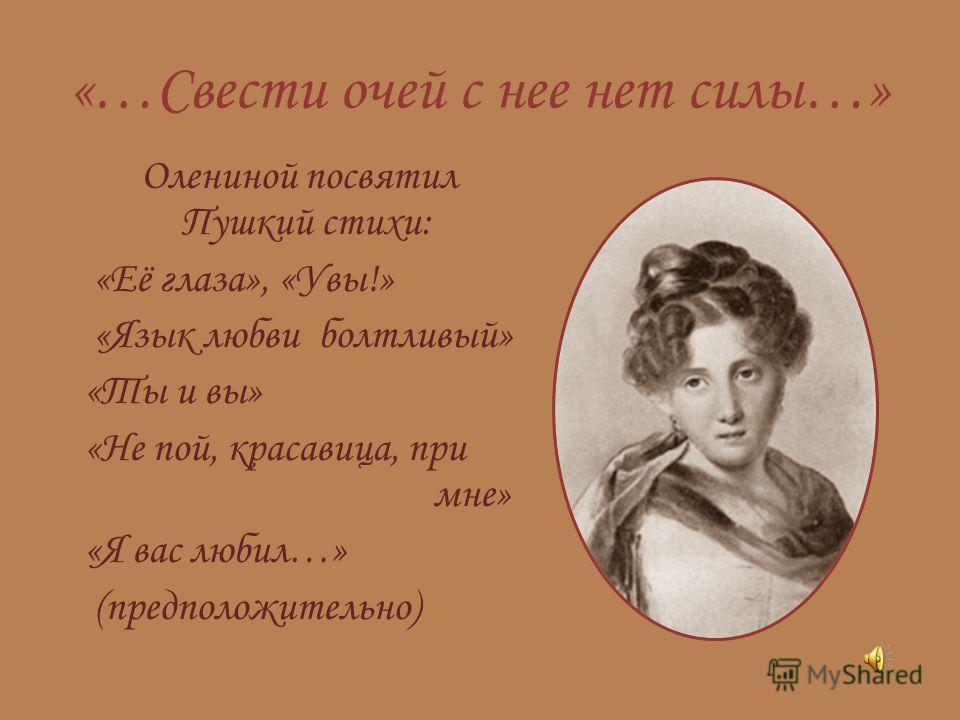 «…Свести очей с нее нет силы…» Олениной посвятил Пушкий стихи: «Её глаза», «Увы!» «Язык любви болтливый» «Ты и вы» «Не пой, красавица, при мне» «Я вас любил…» (предположительно)
