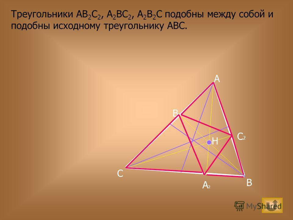 Треугольники АВ 2 С 2, А 2 ВС 2, А 2 В 2 С подобны между собой и подобны исходному треугольнику АВС. A B C H А2А2 В2В2 С2С2