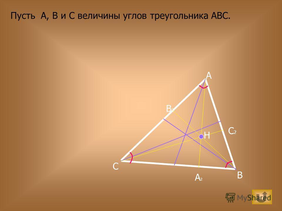 A B C H А2А2 В2В2 С2С2 Пусть А, В и С величины углов треугольника АВС.