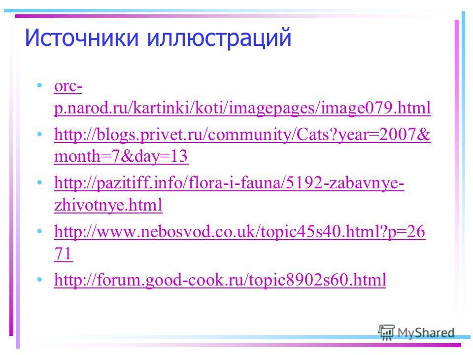 Источники иллюстраций orc- p.narod.ru/kartinki/koti/imagepages/image079.htmlorc- p.narod.ru/kartinki/koti/imagepages/image079.html http://blogs.privet.ru/community/Cats?year=2007& month=7&day=13http://blogs.privet.ru/community/Cats?year=2007& month=7