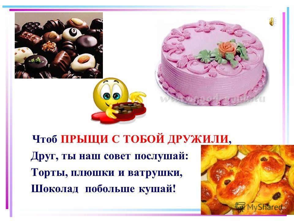 Ч тоб ПРЫЩИ С ТОБОЙ ДРУЖИЛИ, Друг, ты наш совет послушай: Торты, плюшки и ватрушки, Шоколад побольше кушай!