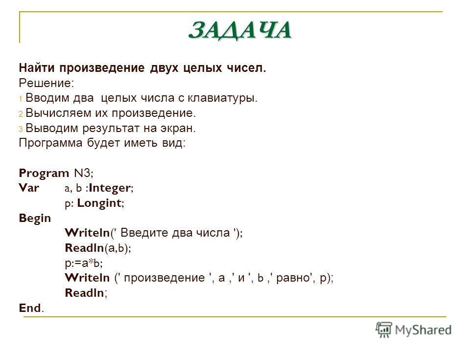 ЗАДАЧА Найти произведение двух целых чисел. Решение: 1. Вводим два целых числа с клавиатуры. 2. Вычисляем их произведение. 3. Выводим результат на экран. Программа будет иметь вид: Program N 3 ; Var a, b :Integer; p: Longint; Begin Writeln(' Введите