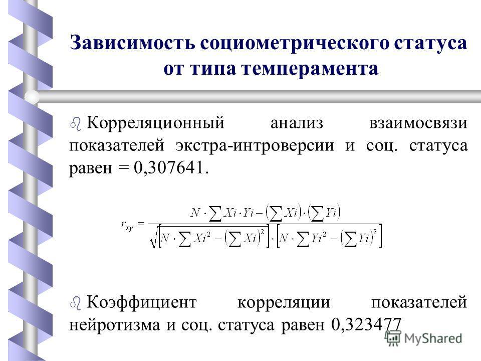 Зависимость социометрического статуса от типа темперамента b b Корреляционный анализ взаимосвязи показателей экстра-интроверсии и соц. статуса равен = 0,307641. b b Коэффициент корреляции показателей нейротизма и соц. статуса равен 0,323477