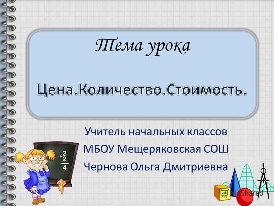 Учитель начальных классов МБОУ Мещеряковская СОШ Чернова Ольга Дмитриевна