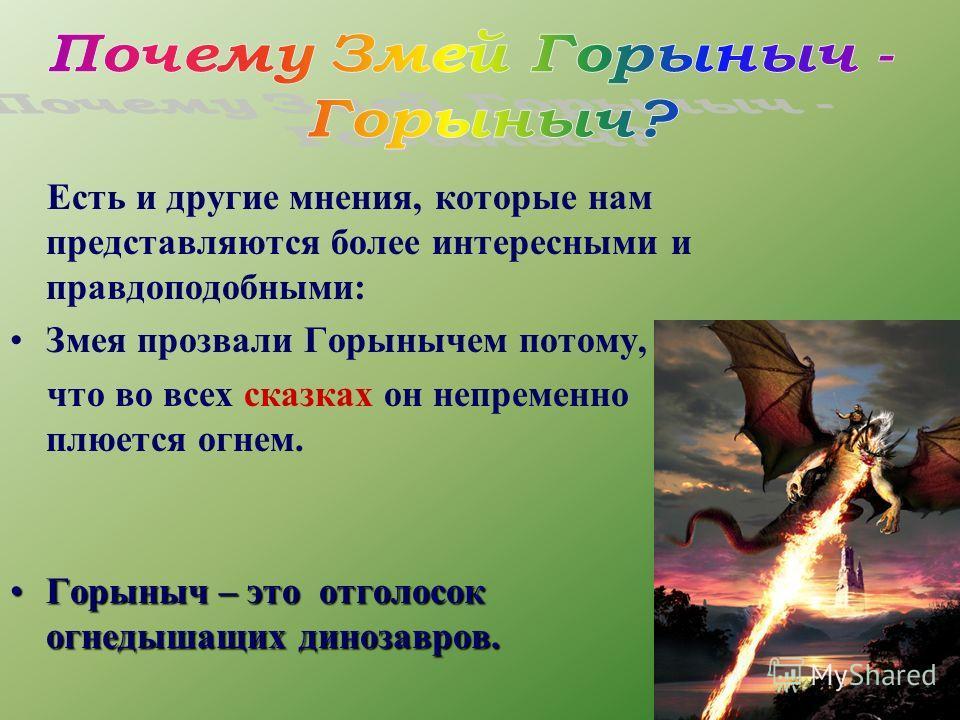 Есть и другие мнения, которые нам представляются более интересными и правдоподобными: Змея прозвали Горынычем потому, что во всех сказках он непременно плюется огнем. Горыныч – это отголосок огнедышащих динозавров.Горыныч – это отголосок огнедышащих