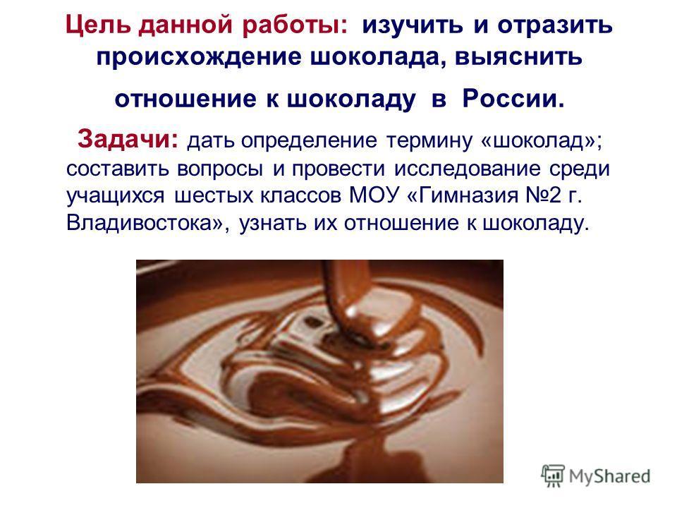 Цель данной работы: изучить и отразить происхождение шоколада, выяснить отношение к шоколаду в России. Задачи: дать определение термину «шоколад»; составить вопросы и провести исследование среди учащихся шестых классов МОУ «Гимназия 2 г. Владивостока