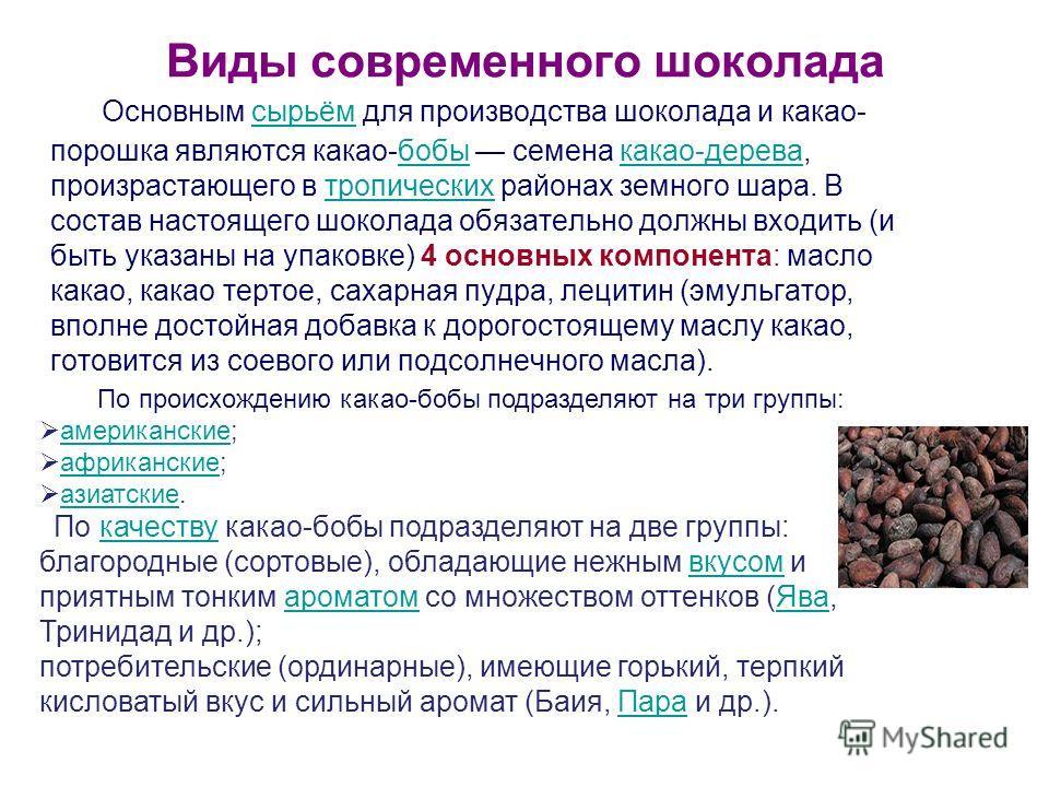 Виды современного шоколада Основным сырьём для производства шоколада и какао- порошка являются какао-бобы семена какао-дерева, произрастающего в тропических районах земного шара. В состав настоящего шоколада обязательно должны входить (и быть указаны