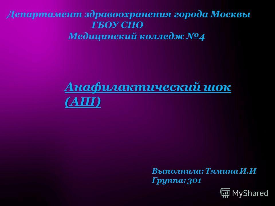 Департамент здравоохранения города Москвы ГБОУ СПО Медицинский колледж 4 Анафилактический шок (АШ) Выполнила: Тямина И.И Группа: 301