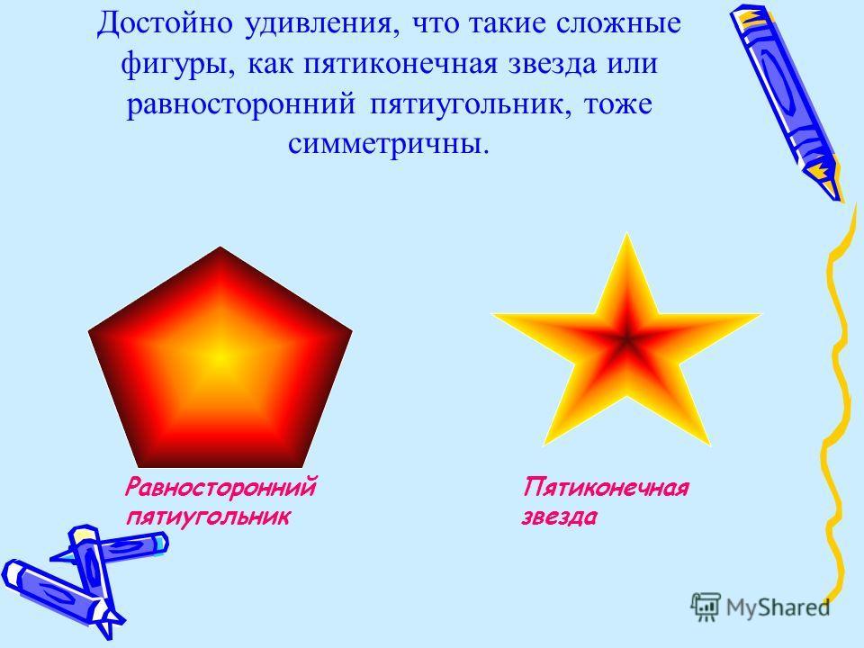 Достойно удивления, что такие сложные фигуры, как пятиконечная звезда или равносторонний пятиугольник, тоже симметричны. Равносторонний пятиугольник Пятиконечная звезда