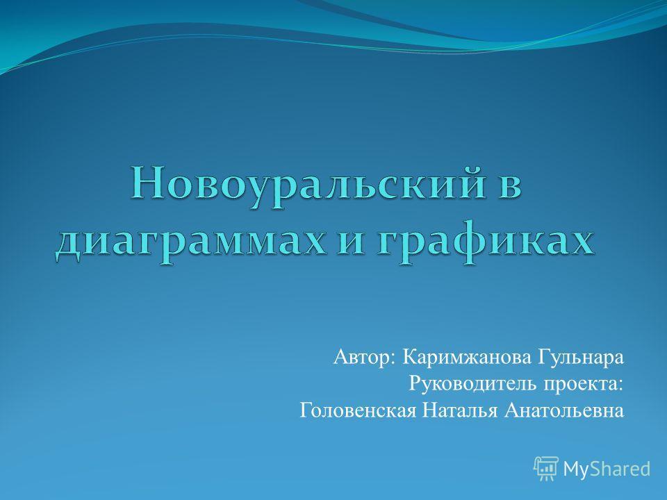 Автор: Каримжанова Гульнара Руководитель проекта: Головенская Наталья Анатольевна