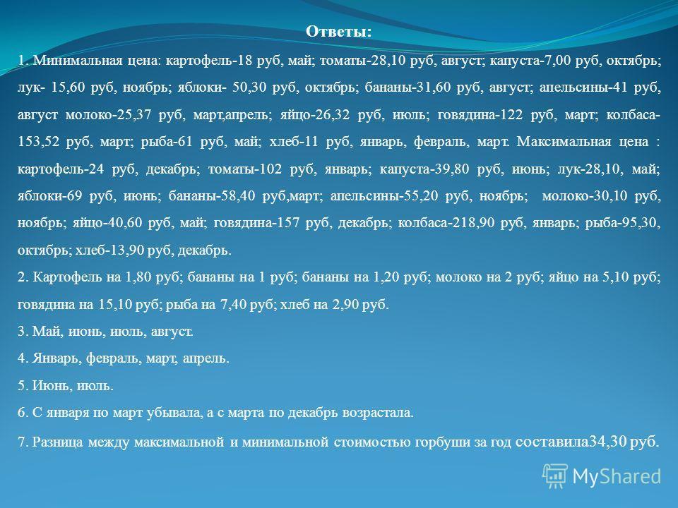 Ответы: 1. Минимальная цена: картофель-18 руб, май; томаты-28,10 руб, август; капуста-7,00 руб, октябрь; лук- 15,60 руб, ноябрь; яблоки- 50,30 руб, октябрь; бананы-31,60 руб, август; апельсины-41 руб, август молоко-25,37 руб, март,апрель; яйцо-26,32