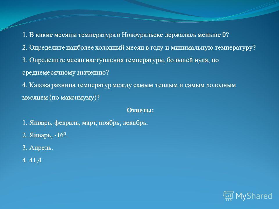 1. В какие месяцы температура в Новоуральске держалась меньше 0? 2. Определите наиболее холодный месяц в году и минимальную температуру? 3. Определите месяц наступления температуры, большей нуля, по среднемесячному значению? 4. Какова разница темпера