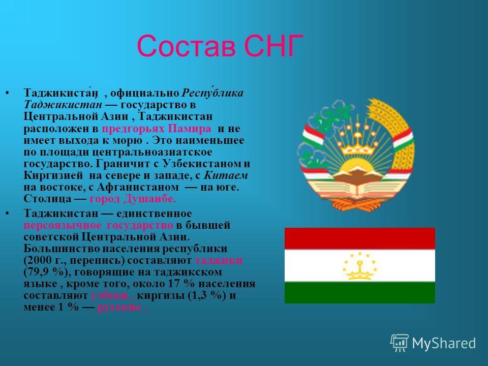 Состав СНГ Таджикиста́н, официально Респу́блика Таджикиста́н государство в Центральной Азии, Таджикистан расположен в предгорьях Памира и не имеет выхода к морю. Это наименьшее по площади центральноазиатское государство. Граничит с Узбекистаном и Кир