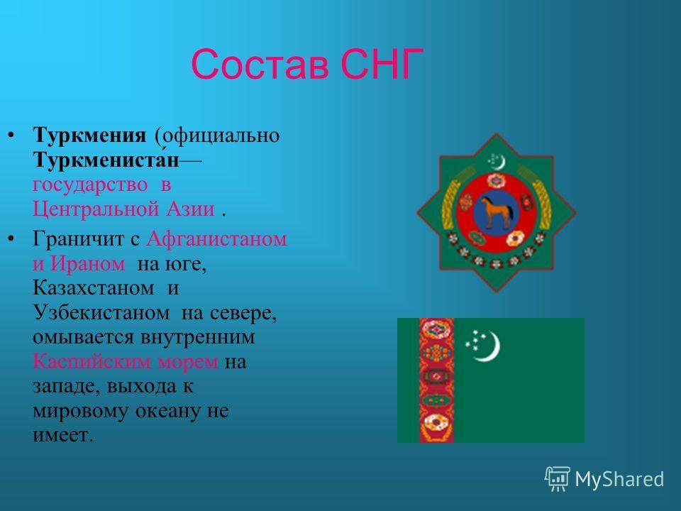 Состав СНГ Туркмения (официально Туркмениста́н государство в Центральной Азии. Граничит с Афганистаном и Ираном на юге, Казахстаном и Узбекистаном на севере, омывается внутренним Каспийским морем на западе, выхода к мировому океану не имеет.