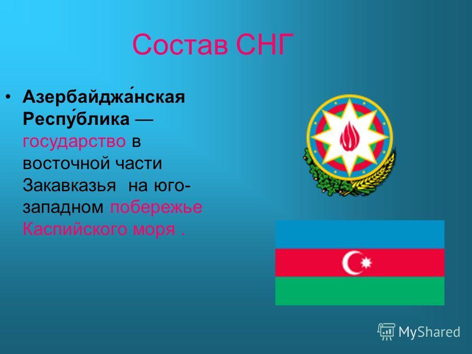 Состав СНГ Азербайджа́нская Респу́блика государство в восточной части Закавказья на юго- западном побережье Каспийского моря.