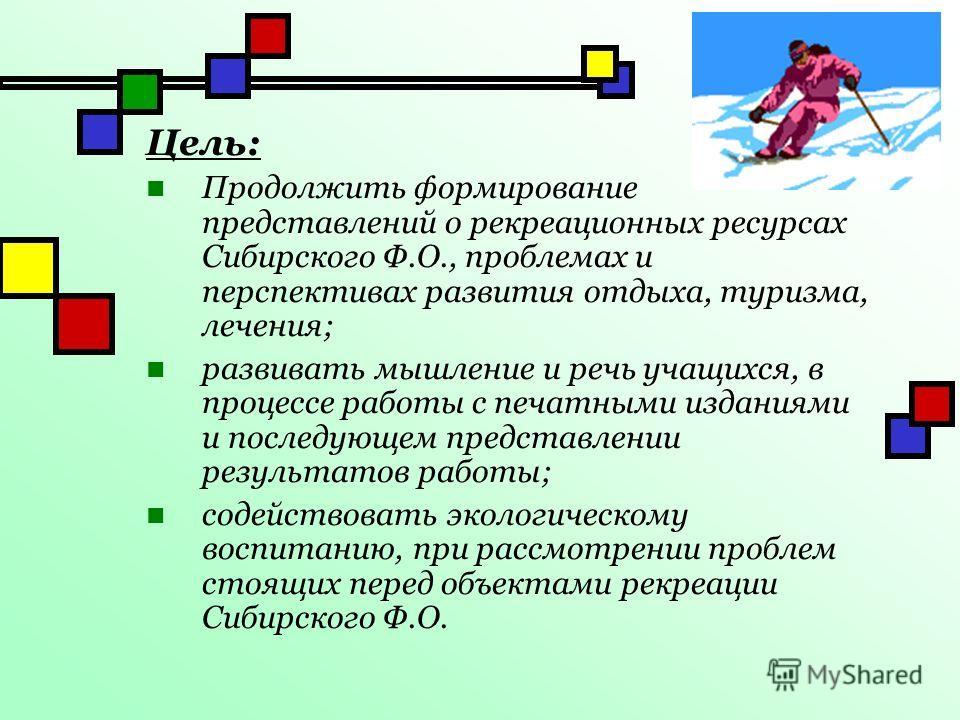 Цель: Продолжить формирование представлений о рекреационных ресурсах Сибирского Ф.О., проблемах и перспективах развития отдыха, туризма, лечения; развивать мышление и речь учащихся, в процессе работы с печатными изданиями и последующем представлении