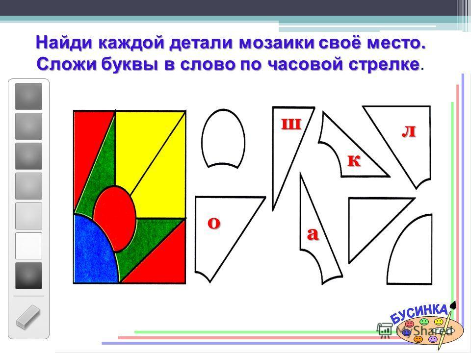 Найди каждой детали мозаики своё место. Сложи буквы в слово по часовой стрелке Сложи буквы в слово по часовой стрелке. ш к л о а