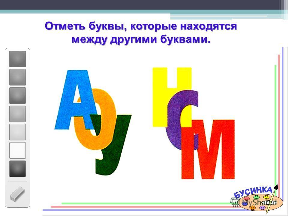 Отметь буквы, которые находятся между другими буквами.