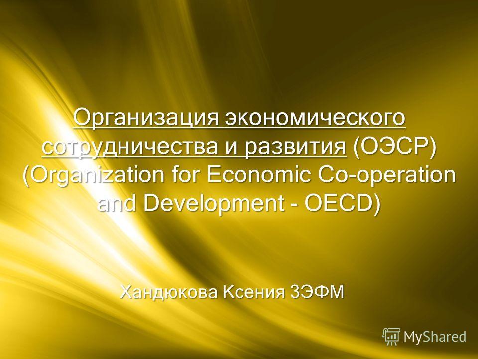Хандюкова Ксения 3ЭФМ Организация экономического сотрудничества и развития (ОЭСР) (Organization for Economic Co operation and Development - OECD)