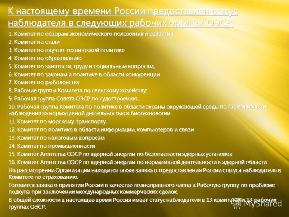 К настоящему времени России предоставлен статус наблюдателя в следующих рабочих органах ОЭСР: 1. Комитет по обзорам экономического положения и развития 2. Комитет по стали 3. Комитет по научно-технической политике 4. Комитет по образованию 5. Комитет