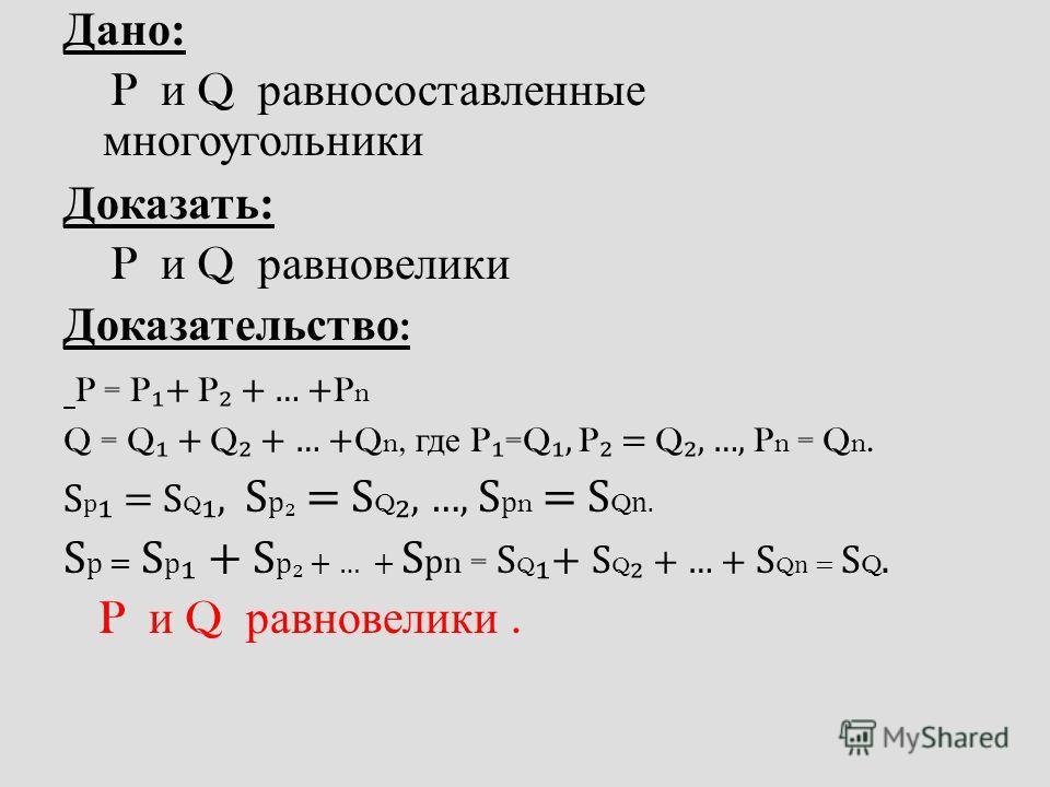 Дано: P и Q р авносоставленные многоугольники Доказать: P и Q р авновелики Доказательство : P = P + P + … + P n Q = Q + Q + … + Q n, г де P =Q, P = Q, …, P n = Q n. S p = S Q, S p = S Q, …, S p n = S Q n. S p = S p + S p + … + S p n = S Q + S Q + … +
